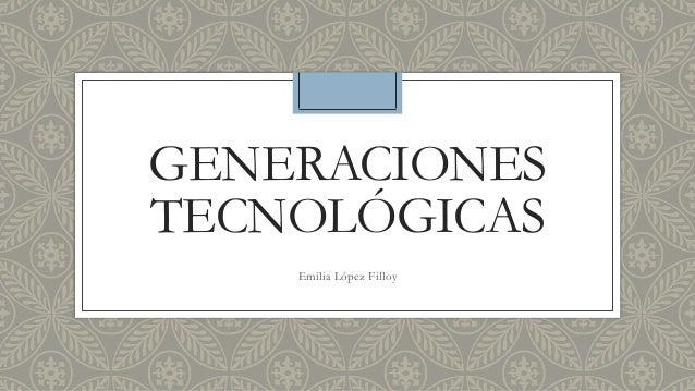 GENERACIONES  TECNOLÓGICAS  Emilia López Filloy