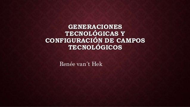 GENERACIONES  TECNOLÓGICAS Y  CONFIGURACIÓN DE CAMPOS  TECNOLÓGICOS  Renée van´t Hek
