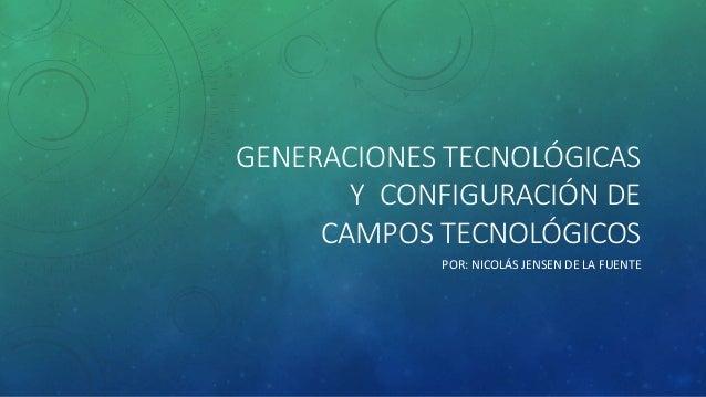 GENERACIONES TECNOLÓGICAS  Y CONFIGURACIÓN DE  CAMPOS TECNOLÓGICOS  POR: NICOLÁS JENSEN DE LA FUENTE