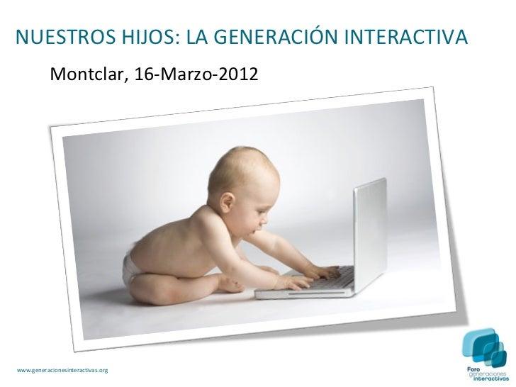 NUESTROS HIJOS: LA GENERACIÓN INTERACTIVA           Montclar, 16-Marzo-2012www.generacionesinteractivas.org