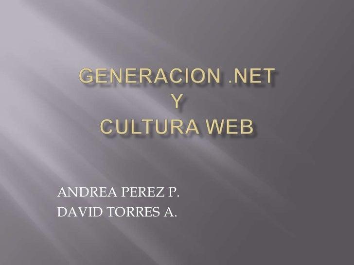 GENERACION .NET Y CULTURA WEB<br />ANDREA PEREZ P.<br />DAVID TORRES A.<br />