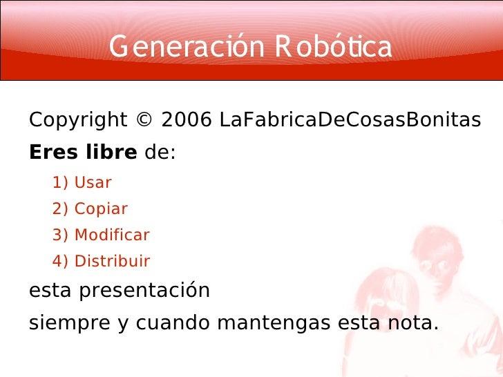 G eneración R obótica  Copyright © 2006 LaFabricaDeCosasBonitas Eres libre de:   1) Usar   2) Copiar   3) Modificar   4) D...