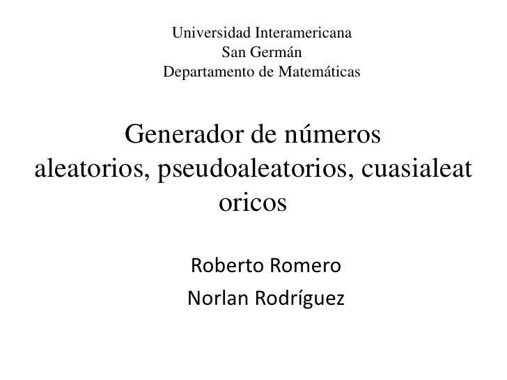 Universidad Interamericana<br />San Germán <br />Departamento de Matemáticas <br />Generador de números aleatorios,pseudoa...