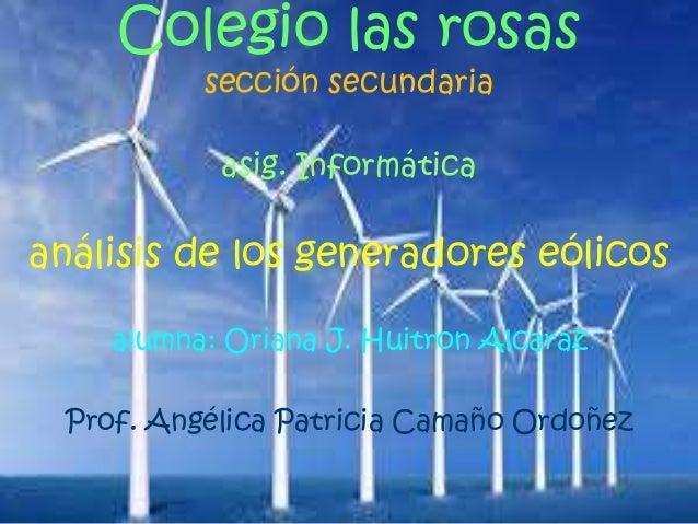 Colegio las rosas sección secundaria asig. Informática análisis de los generadores eólicos alumna: Oriana J. Huitron Alcar...