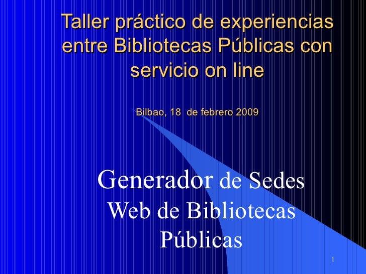 Taller práctico de experiencias entre Bibliotecas Públicas con servicio on line Bilbao, 18  de febrero 2009 Generador  de ...