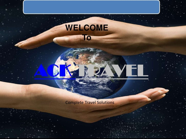 WELCOME <br />To<br />ACK TRAVEL<br />Complete Travel Solutions<br />