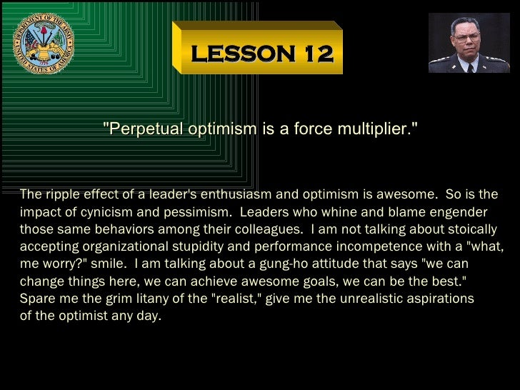 """LESSON 12 """"Perpetual optimism is a force multiplier."""" The ripple effect of a leader's enthusiasm and optimism is..."""