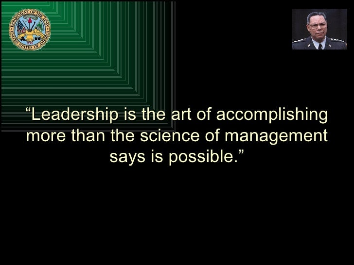 """"""" Leadership is the art of accomplishing more than the science of management says is possible."""""""
