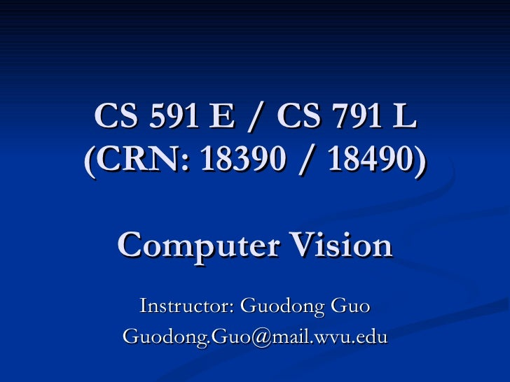 CS 591 E / CS 791 L (CRN: 18390 / 18490)   Computer Vision Instructor: Guodong Guo [email_address]