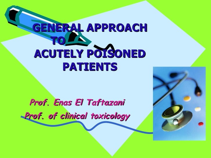 GENERAL APPROACH TO  ACUTELY POISONED PATIENTS Prof. Enas El Taftazani Prof. of clinical toxicology