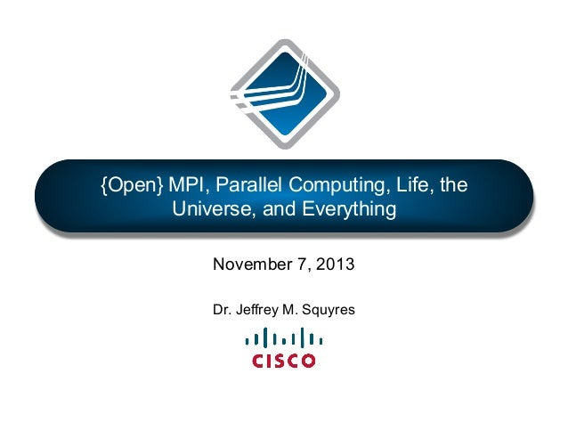 {Open} MPI, Parallel Computing, Life, the Universe, and Everything November 7, 2013 Dr. Jeffrey M. Squyres