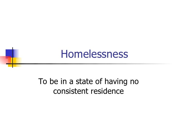 Homelessness To be in a state of having no consistent residence