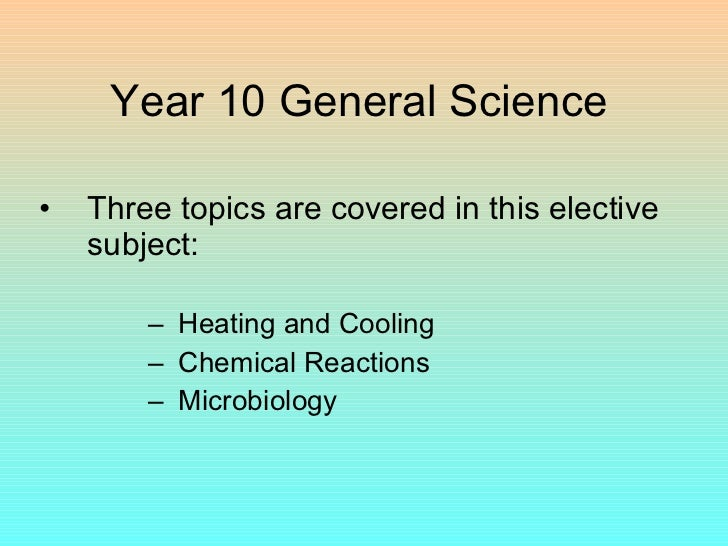 Year 10 General Science <ul><li>Three topics are covered in this elective subject: </li></ul><ul><ul><ul><ul><li>Heating a...