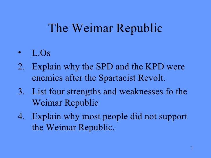 The Weimar Republic <ul><li>L.Os </li></ul><ul><li>Explain why the SPD and the KPD were enemies after the Spartacist Revol...