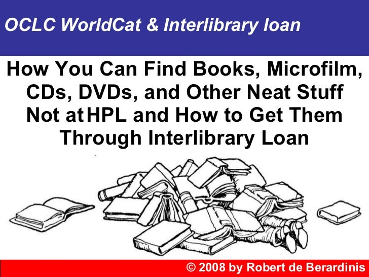© 2008 by Robert de Berardinis OCLC WorldCat & Interlibrary loan How You Can Find Books, Microfilm, CDs, DVDs, and Other N...