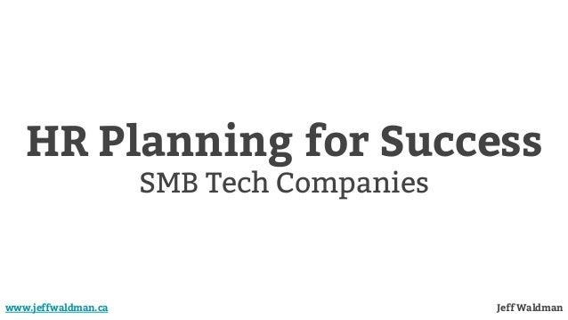 HR Planning for Success SMB Tech Companies www.jeffwaldman.ca Jeff Waldman