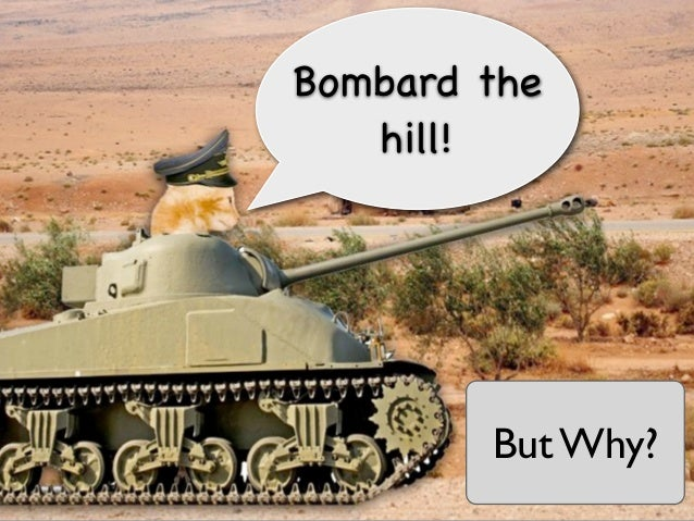 Bombard the   hill!        But Why?