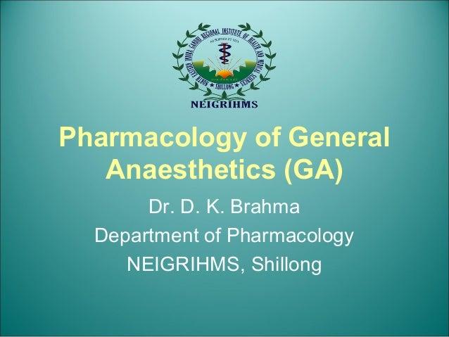 Pharmacology of General Anaesthetics (GA) Dr. D. K. Brahma Department of Pharmacology NEIGRIHMS, Shillong