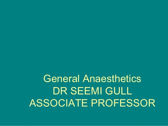 General Anaesthetics   DR SEEMI GULLASSOCIATE PROFESSOR