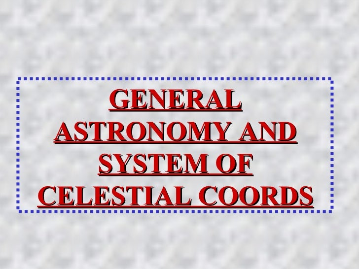 GENERAL ASTRONOMY AND SYSTEM OF CELESTIAL COORDS