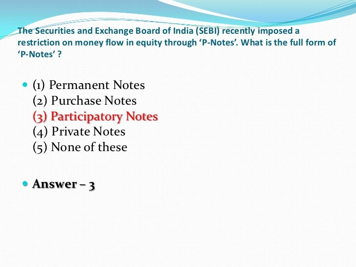 The Securities and Exchange Board of India (SEBI) recently imposed arestriction on money flow in equity through 'P-Notes'....