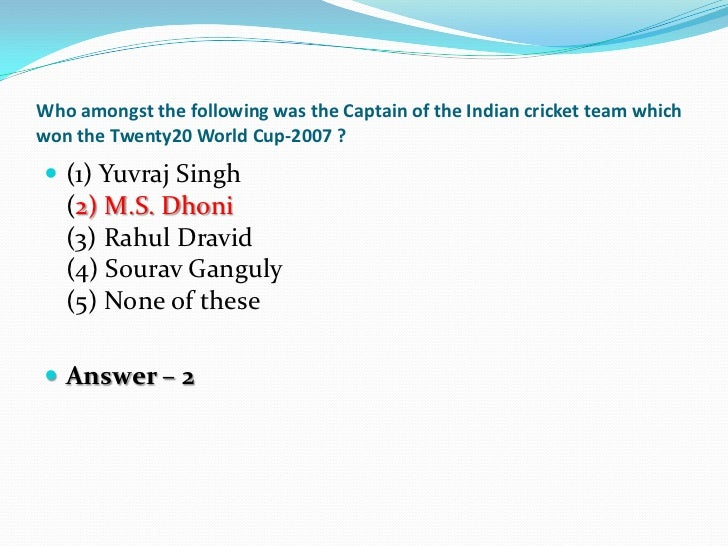 Who amongst the following was the Captain of the Indian cricket team whichwon the Twenty20 World Cup-2007 ? (1) Yuvraj Si...