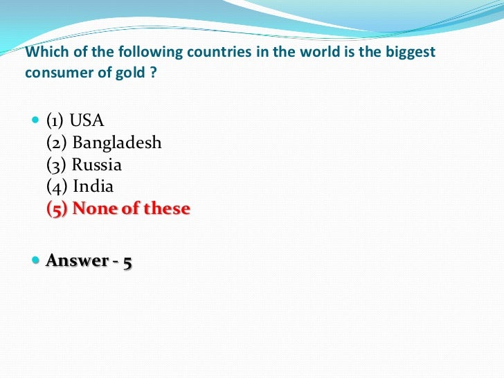 Which of the following countries in the world is the biggestconsumer of gold ? (1) USA  (2) Bangladesh  (3) Russia  (4) I...