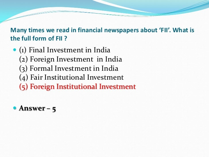 Many times we read in financial newspapers about 'FII'. What isthe full form of FII ? (1) Final Investment in India  (2) ...
