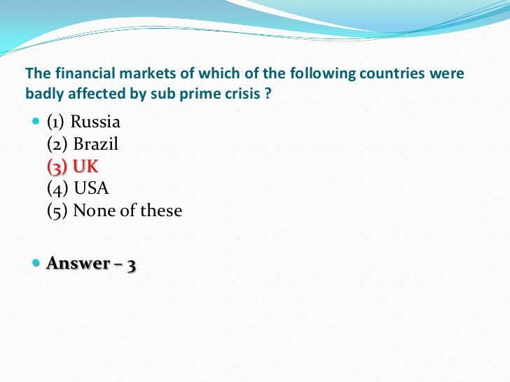 The financial markets of which of the following countries werebadly affected by sub prime crisis ? (1) Russia  (2) Brazil...