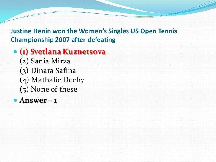 Justine Henin won the Women's Singles US Open TennisChampionship 2007 after defeating (1) Svetlana Kuznetsova  (2) Sania ...