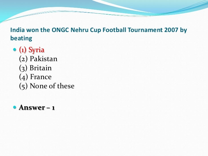 India won the ONGC Nehru Cup Football Tournament 2007 bybeating (1) Syria  (2) Pakistan  (3) Britain  (4) France  (5) Non...
