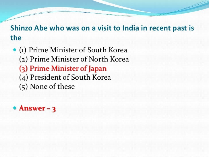 Shinzo Abe who was on a visit to India in recent past isthe (1) Prime Minister of South Korea  (2) Prime Minister of Nort...