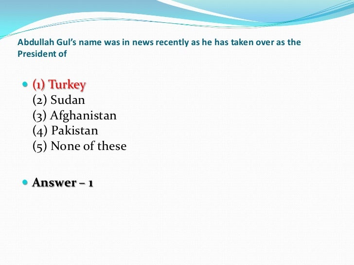 Abdullah Gul's name was in news recently as he has taken over as thePresident of (1) Turkey   (2) Sudan   (3) Afghanistan...