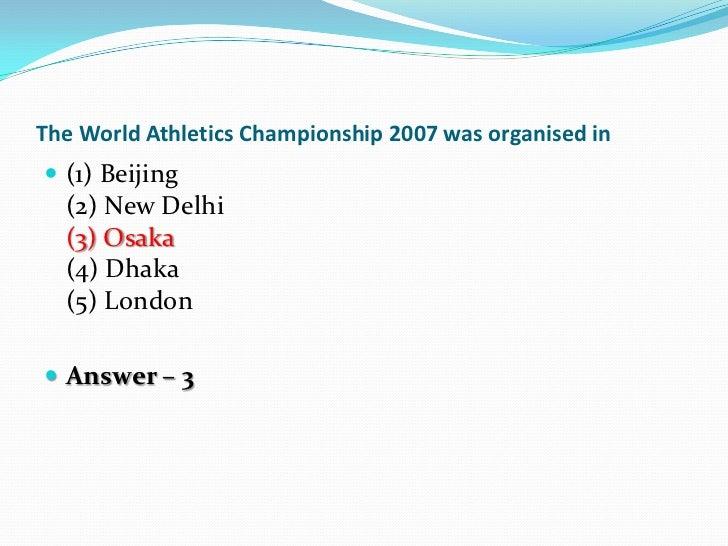 The World Athletics Championship 2007 was organised in (1) Beijing  (2) New Delhi  (3) Osaka  (4) Dhaka  (5) London Answ...