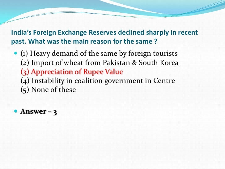 India's Foreign Exchange Reserves declined sharply in recentpast. What was the main reason for the same ? (1) Heavy deman...
