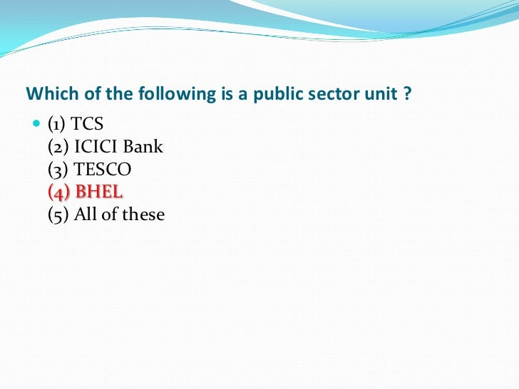 Which of the following is a public sector unit ? (1) TCS  (2) ICICI Bank  (3) TESCO  (4) BHEL  (5) All of these
