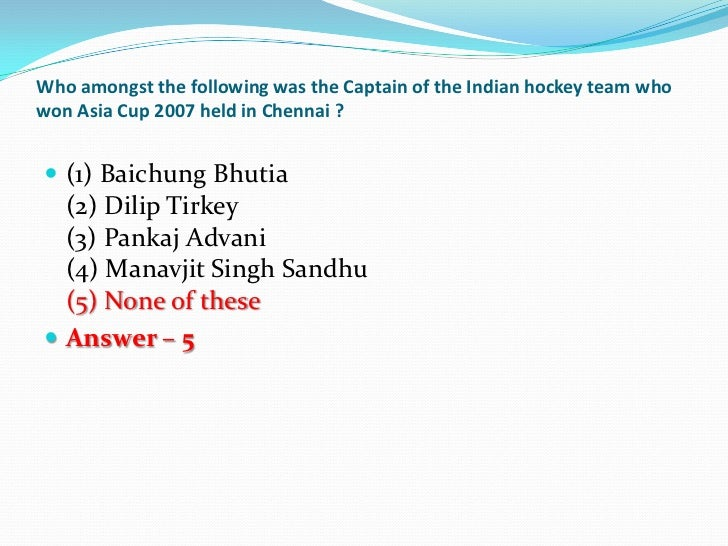 Who amongst the following was the Captain of the Indian hockey team whowon Asia Cup 2007 held in Chennai ? (1) Baichung B...