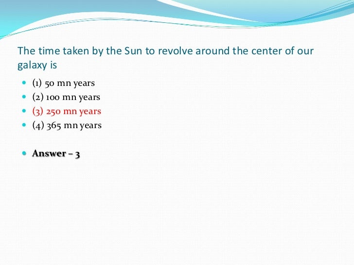 The time taken by the Sun to revolve around the center of ourgalaxy is (1) 50 mn years (2) 100 mn years (3) 250 mn year...