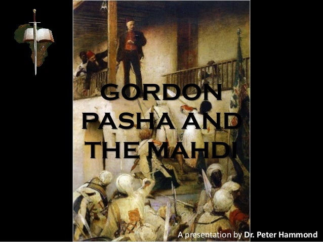 GORDON PASHA AND THE MAHDI A presentation by Dr. Peter Hammond
