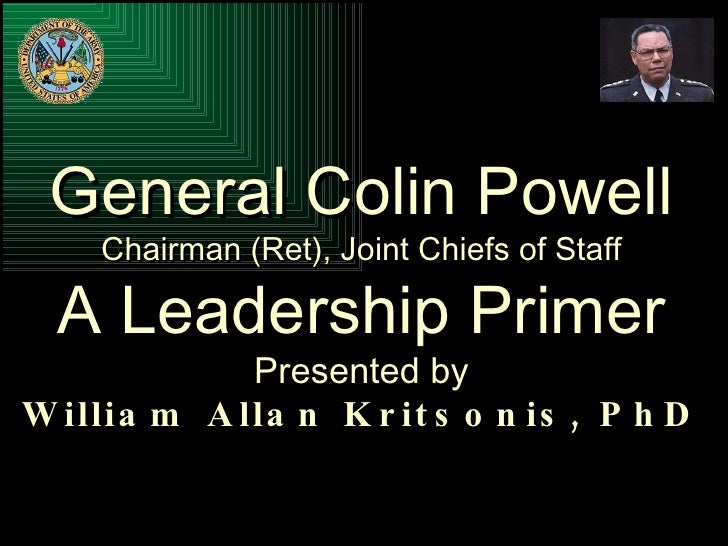 General Colin Powell Chairman (Ret), Joint Chiefs of Staff A Leadership Primer Presented by William Allan Kritsonis, PhD