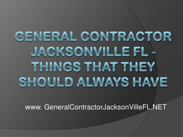 General Contractor Jacksonville FL - Things That They Should Always Have<br />www. GeneralContractorJacksonVilleFL.NET<br />