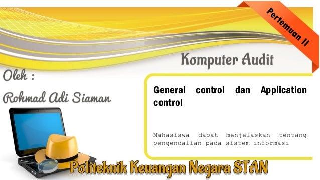 General control dan Application control Mahasiswa dapat menjelaskan tentang pengendalian pada sistem informasi