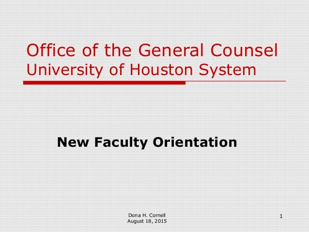 1 Office of the General Counsel University of Houston System New Faculty Orientation Dona H. Cornell August 18, 2015