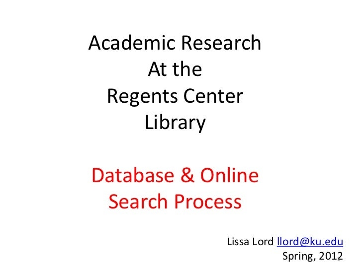 Academic Research      At the  Regents Center     LibraryDatabase & Online Search Process             Lissa Lord llord@ku....