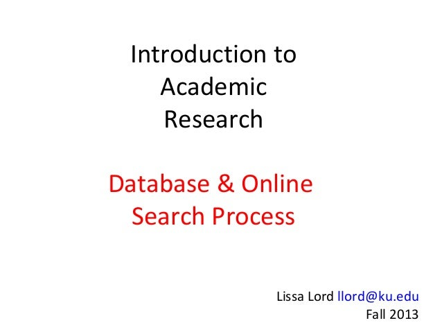Introduction to Academic Research Database & Online Search Process Lissa Lord llord@ku.edu Fall 2013