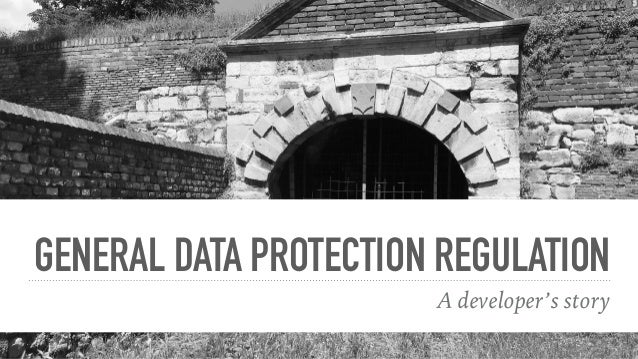 GENERAL DATA PROTECTION REGULATION A developer's story