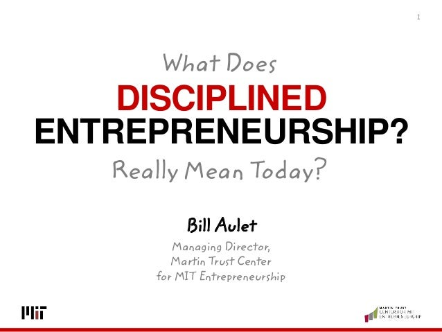 DISCIPLINED ENTREPRENEURSHIP? 1 Bill Aulet Managing Director, Martin Trust Center for MIT Entrepreneurship What Does Reall...