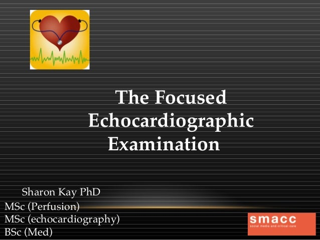 The Focused Echocardiographic Examination Sharon Kay PhD MSc (Perfusion) MSc (echocardiography) BSc (Med)