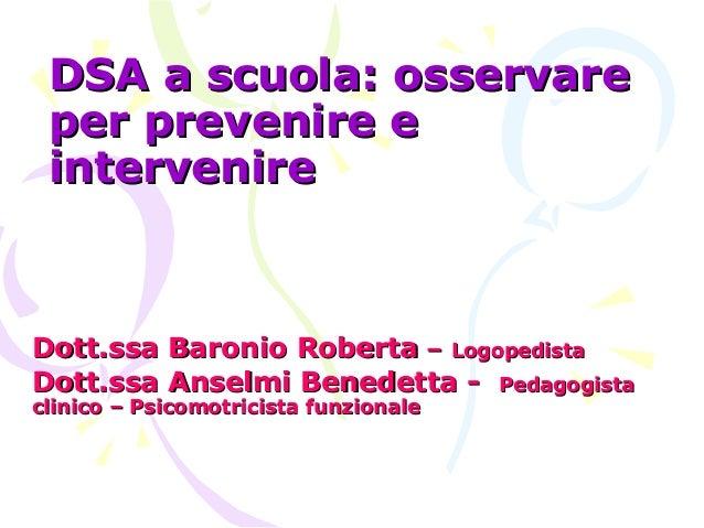 DSA a scuola: osservareDSA a scuola: osservare per prevenire eper prevenire e intervenireintervenire Dott.ssa Baronio Robe...