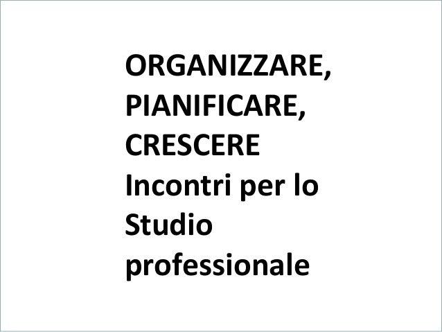 LA CRESCITA DEL PROFESSIONISTA Formazione e Specializzazione  ORGANIZZARE, PIANIFICARE, CRESCERE Incontri per lo Studio pr...
